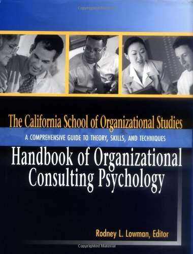 The California School of Organizational Studies Handbook of Organizational Consulting Psychology: A Comprehensive Guide to Theory, Skills, andTechniques